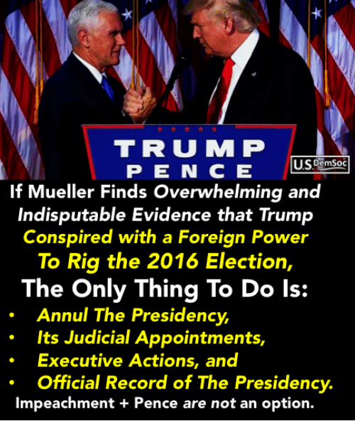 2016 Election: TRU M P  If Mueller Finds Overwhelming and  Indisputable Evidence that Trump  Conspired with a Foreign Power  To Rig the 2016 Election,  The Only Thing To Do ls:  Annul The Presidency  Its Judicial Appointments,  Executive Actions, and  Official Record of The Presidency.  Impeachment + Pence are not an option.