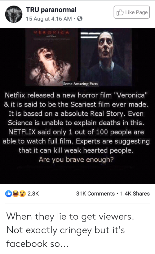 """amazing facts: TRU paranormal  Like Page  FRU PARENDRMAL  15 Aug at 4:16 AM  VERONICA  Some Amazing Facts  Netflix released a new horror film """"Veronica""""  & it is said to be the Scariest film ever made.  It is based on a absolute Real Story. Even  Science is unable to explain deaths in this.  NETFLIX said only 1 out of 100 people are  able to watch full film. Experts are suggesting  that it can kill weak hearted people.  Are you brave enough?  31K Comments 1.4K Shares  2.8K When they lie to get viewers. Not exactly cringey but it's facebook so..."""