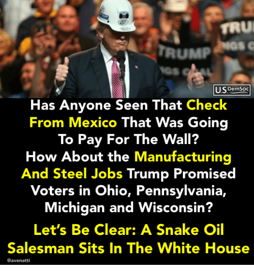 White House, House, and Jobs: TRU  TRUMP  U.S DemSoc  Has Anyone Seen That Check  From Mexico That Was Going  To Pay For The Wall?  How About the Manufacturing  And Steel Jobs Trump Promised  Voters in Ohio, Pennsylvania,  Michigan and Wisconsin?  Let's Be Clear: A Snake Oil  Salesman Sits In The White House  @avenatti