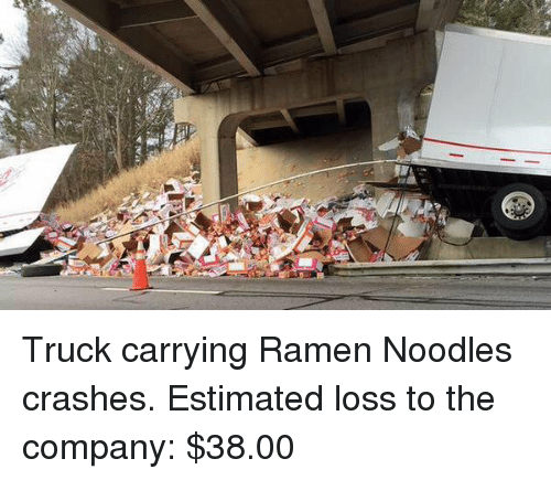 memes: Truck carrying Ramen Noodles crashes. Estimated loss to the company: $38.00