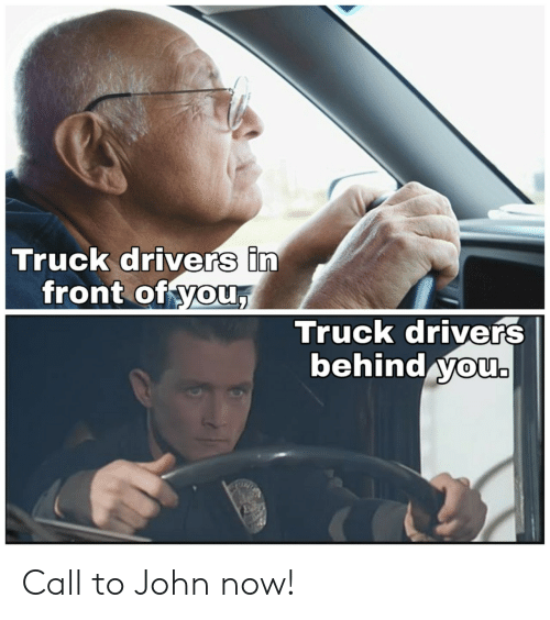drivers: Truck drivers in  front of you,  Truck drivers  behind you. Call to John now!