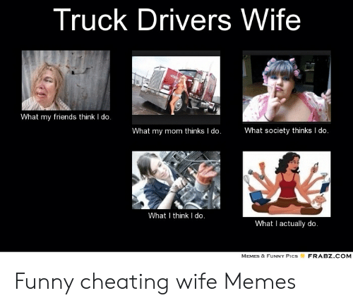 Cheating, Friends, and Funny: Truck Drivers Wife  What my friends think I do.  What my mom thinks I do.  What society thinks I do.  What I think I do.  What I actually do.  FRABZ.COM  MEMES & FUNNY PICS Funny cheating wife Memes