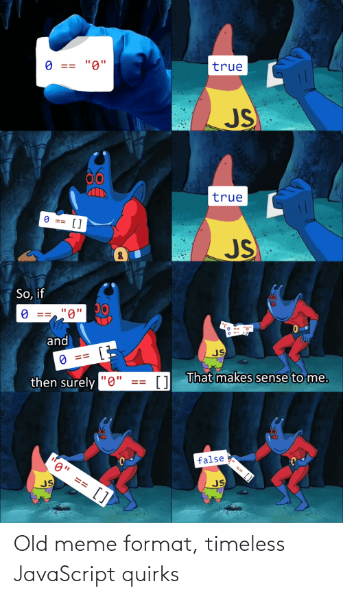 "surely: true  ""0""  O ==  JS  00  true  O ==  []  JS  So, if  ""0'  and  JS  O ==  1 That makes sense to me.  then surely ""0""  false  0"" == []  JS  JS  %24 Old meme format, timeless JavaScript quirks"
