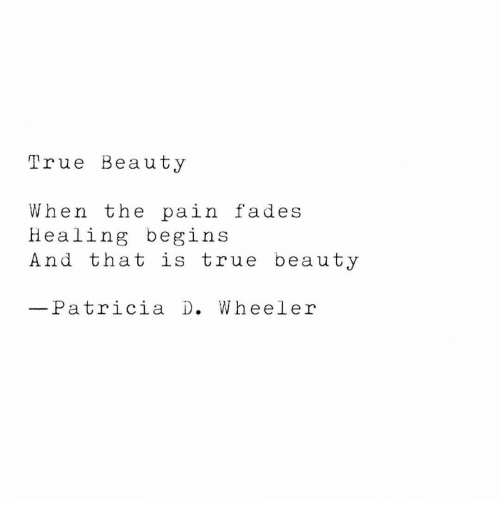 fades: True Beauty  When the pain fades  Healing begins  And that is true beauty  Patricia D. Wheeler