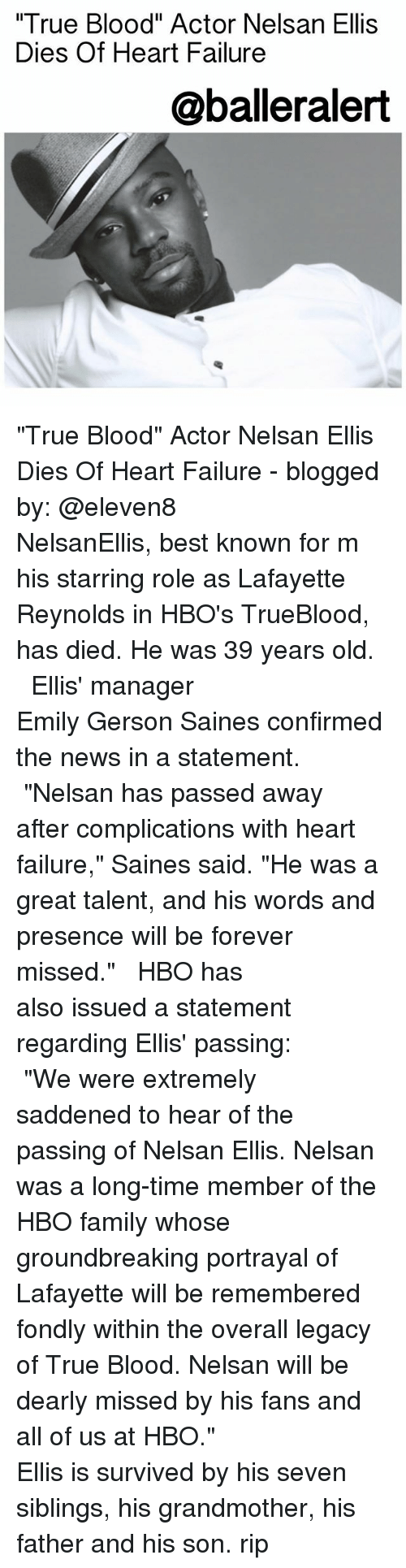"""Family, Hbo, and Memes: True Blood"""" Actor Nelsan Ellis  Dies Of Heart Failure  @balleralert """"True Blood"""" Actor Nelsan Ellis Dies Of Heart Failure - blogged by: @eleven8 ⠀⠀⠀⠀⠀⠀⠀⠀⠀ ⠀⠀⠀⠀⠀⠀⠀⠀⠀ NelsanEllis, best known for m his starring role as Lafayette Reynolds in HBO's TrueBlood, has died. He was 39 years old. ⠀⠀⠀⠀⠀⠀⠀⠀⠀ ⠀⠀⠀⠀⠀⠀⠀⠀⠀ Ellis' manager Emily Gerson Saines confirmed the news in a statement. ⠀⠀⠀⠀⠀⠀⠀⠀⠀ ⠀⠀⠀⠀⠀⠀⠀⠀⠀ """"Nelsan has passed away after complications with heart failure,"""" Saines said. """"He was a great talent, and his words and presence will be forever missed."""" ⠀⠀⠀⠀⠀⠀⠀⠀⠀ ⠀⠀⠀⠀⠀⠀⠀⠀⠀ HBO has also issued a statement regarding Ellis' passing: ⠀⠀⠀⠀⠀⠀⠀⠀⠀ ⠀⠀⠀⠀⠀⠀⠀⠀⠀ """"We were extremely saddened to hear of the passing of Nelsan Ellis. Nelsan was a long-time member of the HBO family whose groundbreaking portrayal of Lafayette will be remembered fondly within the overall legacy of True Blood. Nelsan will be dearly missed by his fans and all of us at HBO."""" ⠀⠀⠀⠀⠀⠀⠀⠀⠀ ⠀⠀⠀⠀⠀⠀⠀⠀⠀ Ellis is survived by his seven siblings, his grandmother, his father and his son. rip"""