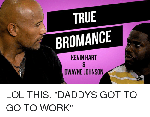 "Dwayne Johnson, Kevin Hart, and Lol: TRUE  BROMANCE  KEVIN HART  DWAYNE JOHNSON LOL THIS. ""DADDYS GOT TO GO TO WORK"""