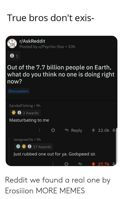 bros: True bros don't exis-  r/AskReddit  Posted by u/Psycho-Star 10h  S 1  Out of the 7.7 billion people on Earth,  what do you think no one is doing right  now?  Discussion  SandalFishing 9h  S3 Awards  Masturbating to me  Reply  22.0k  iamgreat36 9h  S 17 Awards  Just rubbed one out for ya. Godspeed sir.  27.7k Reddit we found a real one by Erosiiion MORE MEMES