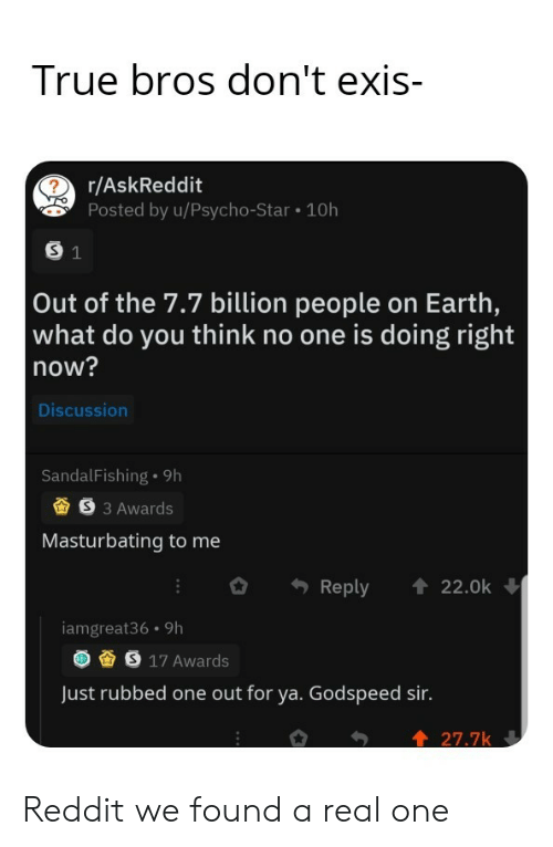 bros: True bros don't exis-  r/AskReddit  Posted by u/Psycho-Star 10h  S 1  Out of the 7.7 billion people on Earth,  what do you think no one is doing right  now?  Discussion  SandalFishing 9h  S3 Awards  Masturbating to me  Reply  22.0k  iamgreat36 9h  S 17 Awards  Just rubbed one out for ya. Godspeed sir.  27.7k Reddit we found a real one