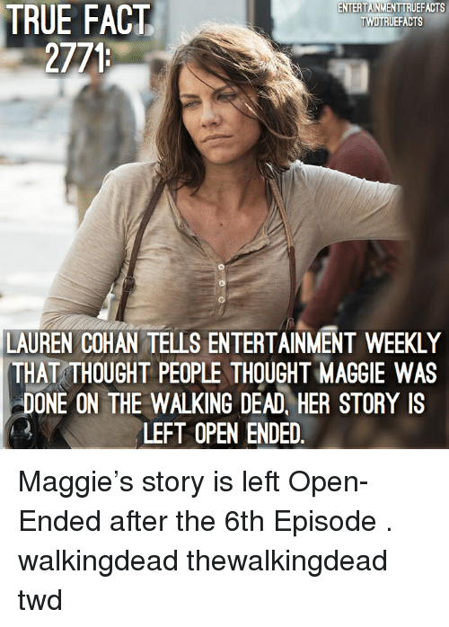 the walking: TRUE  ENTERTAINMENTTRUEFACTS  TWDTRUEFACTS  FACT  2771  LAUREN COHAN TELLS ENTERTAINMENT WEEKLY  THAT THOUGHT PEOPLE THOUGHT MAGGIE WAS  DONE ON THE WALKING DEAD, HER STORY IS  LEFT OPEN ENDED Maggie's story is left Open-Ended after the 6th Episode . walkingdead thewalkingdead twd