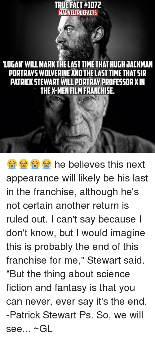 """X-Men (Film): TRUE FACT #1072  MARVELTRUEFACTS  'LOGAN' WILL MARK THE LAST TIME THAT HUGH JACKMAN  PORTRAYS WOLVERINE AND THE LAST TIME THAT SIR  PATRICK STEWART WILL PORTRAY PROFESSOR XIN  THE X-MEN FILM FRANCHISE. 😭😭😭😭  he believes this next appearance will likely be his last in the franchise, although he's not certain another return is ruled out.  I can't say because I don't know, but I would imagine this is probably the end of this franchise for me,"""" Stewart said. """"But the thing about science fiction and fantasy is that you can never, ever say it's the end. -Patrick Stewart   Ps. So, we will see...  ~GL"""