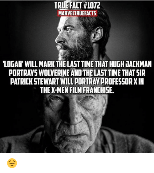 X-Men (Film): TRUE FACT #1072  MARVELTRUEFACTS  'LOGAN' WILL MARK THE LAST TIME THAT HUGH JACKMAN  PORTRAYS WOLVERINE AND THE LAST TIME THAT SIR  PATRICK STEWART WILL PORTRAY PROFESSOR XIN  THE X-MEN FILM FRANCHISE. 😔
