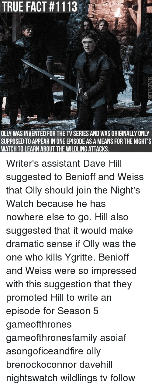 the nights watch: TRUE FACT #11 13.  OLLY WAS INVENTED FOR THE TV SERIES AND WAS ORIGINALLY ONLY  SUPPOSED TO APPEAR IN ONE EPISODE AS A MEANS FOR THE NIGHT'S  WATCH TO LEARN ABOUT THE WILDLING ATTACKS. Writer's assistant Dave Hill suggested to Benioff and Weiss that Olly should join the Night's Watch because he has nowhere else to go. Hill also suggested that it would make dramatic sense if Olly was the one who kills Ygritte. Benioff and Weiss were so impressed with this suggestion that they promoted Hill to write an episode for Season 5 gameofthrones gameofthronesfamily asoiaf asongoficeandfire olly brenockoconnor davehill nightswatch wildlings tv follow