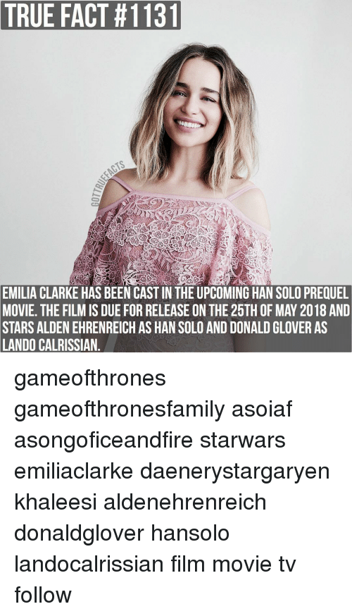 Donald Glover, Han Solo, and Memes: TRUE FACT 1131  EMILIA CLARKE HAS BEEN CASTIN THE UPCOMING HAN SOLO PREQUEL  MOVIE. THE FILMIS DUE FORRELEASE ON THE 25TH OF MAY 2018 AND  STARS ALDEN EHRENREICH AS HAN SOLO AND DONALD GLOVER AS  LANDO CALRISSIAN gameofthrones gameofthronesfamily asoiaf asongoficeandfire starwars emiliaclarke daenerystargaryen khaleesi aldenehrenreich donaldglover hansolo landocalrissian film movie tv follow