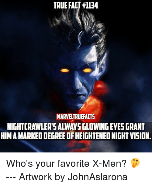 Memes, X-Men, and Vision: TRUE FACT #1134  MARVELTRUEFACTS  NIGHTCRAWLER'S ALWAYS GLOWING EYES GRANT  HIM A MARKED DEGREE OF HEIGHTENED NIGHT VISION Who's your favorite X-Men? 🤔 --- Artwork by JohnAslarona