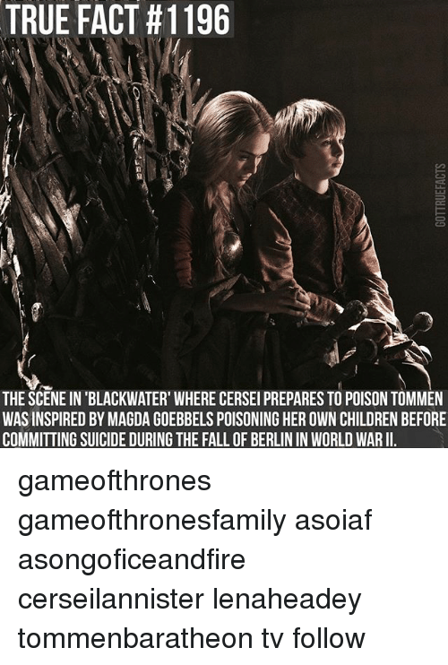 Children, Fall, and Memes: TRUE FACT #1196  THE SCENE IN BLACKWATER WHERE CERSEI PREPARES TO POISON TOMMEN  WAS INSPIRED BY MAGDA GOEBBELSPOISONING HEROWN CHILDREN BEFORE  COMMITTING SUICIDE DURING THE FALL OF BERLIN IN WORLD WARII. gameofthrones gameofthronesfamily asoiaf asongoficeandfire cerseilannister lenaheadey tommenbaratheon tv follow
