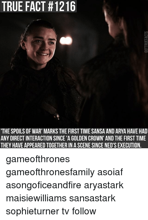 true facts: TRUE FACT #1216  THE SPOILS OF WAR' MARKS THE FIRST TIME SANSA AND ARYA HAVE HAD  ANY DIRECT INTERACTION SINCE 'A GOLDEN CROWN' AND THE FIRST TIME  THEY HAVE APPEARED TOGETHER IN A SCENE SINCE NED'S EXECUTION. gameofthrones gameofthronesfamily asoiaf asongoficeandfire aryastark maisiewilliams sansastark sophieturner tv follow