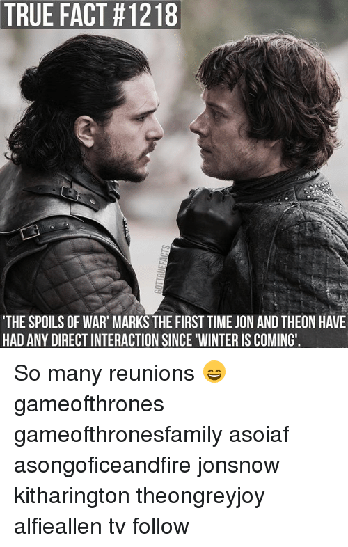 true facts: TRUE FACT #1218  THE SPOILS OF WAR' MARKS THE FIRST TIME JON AND THEON HAVE  HAD ANY DIRECT INTERACTION SINCE WINTER IS COMING So many reunions 😄 gameofthrones gameofthronesfamily asoiaf asongoficeandfire jonsnow kitharington theongreyjoy alfieallen tv follow