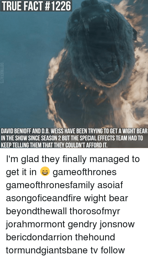 the specials: TRUE FACT #1226  DAVID BENIOFF AND D.B. WEISS HAVE BEEN TRYING TO GET A WIGHT BEAR  IN THE SHOW SINCE SEASON 2 BUT THE SPECIAL EFFECTS TEAM HAD TO  KEEP TELLING THEM THAT THEY COULDN'T AFFORD IT I'm glad they finally managed to get it in 😄 gameofthrones gameofthronesfamily asoiaf asongoficeandfire wight bear beyondthewall thorosofmyr jorahmormont gendry jonsnow bericdondarrion thehound tormundgiantsbane tv follow