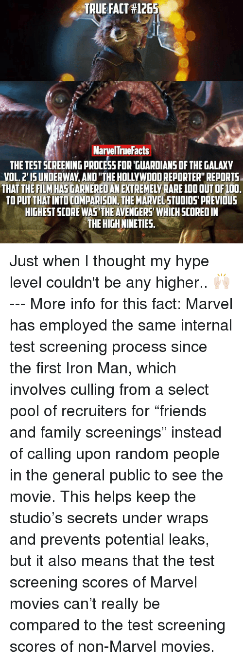 "it-also-means: TRUE FACT #1265  MarvelTruefacts  THE TESTSCREENINGpROCESSFOR GUARDIANS OF THE GALAXY  OF100.  FILM HAS  AN  TO PUT THAT INTOCOMPARISON, THE MARVELSTUDIOS PREVIOUS  HIGHEST SCORE WAS THE AVENGERS WHICH SCOREDIN  THE HIGHNINETIES Just when I thought my hype level couldn't be any higher.. 🙌🏻 --- More info for this fact: Marvel has employed the same internal test screening process since the first Iron Man, which involves culling from a select pool of recruiters for ""friends and family screenings"" instead of calling upon random people in the general public to see the movie. This helps keep the studio's secrets under wraps and prevents potential leaks, but it also means that the test screening scores of Marvel movies can't really be compared to the test screening scores of non-Marvel movies."
