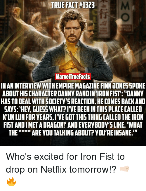 """Memes, 🤖, and Iron Fist: TRUE FACT #1323  MarvellrueFacts  IN AN INTERVIEW WITHEMPIREMAGAZINE FINNJONESSPOKE  ABOUT HISCHARACTERDANNYRANDINIRONFIST: """"DANNY  HAS TO DEAL WITH SOCIETY'SREACTION. HE COMESBACKAND  SAYS: HEY.GUESS WHAT?IVE BEENIN THIS PLACECALLED  K'UNLUN FOR YEARS,l'VE GOT THIS THING CALLEOTHEIRON  FIST ANDIMETADRAGON!' ANDEVERYBODY'S LIKE, WHAT  THE*** ARE YOU TALKING ABOUT? YOU'REINSANE.'"""" Who's excited for Iron Fist to drop on Netflix tomorrow!? 🤜🏻🔥"""