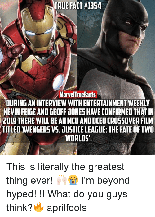 Memes, True, and Justice: TRUE FACT #1354  MarvelTruefacts  DURINGAN INTERVIEW WITHENTERTAINMENT WEEKIY  KEVIN FEIGE AND GEOFF JONESHAVECONFIRMEDTHATIN  2019 THERE WILLBEAN MCUANDDCEUCROSSOVERFILM  TITLED AVENGERSVS. JUSTICE LEAGUE: THE FATEOFTWO  WORLDS. This is literally the greatest thing ever! 🙌🏻😭 I'm beyond hyped!!!! What do you guys think?🔥 aprilfools