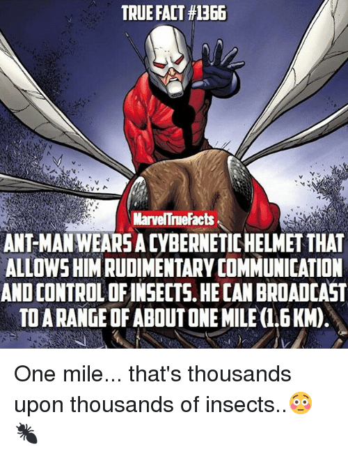Broadcasters: TRUE FACT#1366  V v  MarvelTrueFacts  ANTMANWEARSADYBERNETICHELMETTHAT  ALLOWSHIM RUDIMENTARY COMMUNICATION  ANOCONTROLOFINSECTS HECAN BROADCAST  TOARANGEOFABOUTONEMILE(1.6KM) One mile... that's thousands upon thousands of insects..😳🐜