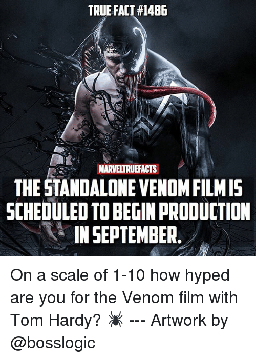 Memes, Tom Hardy, and True: TRUE FACT #1486  MARVELTRUEFACTS  THE STANDALONEVENOMFILMIS  SCHEDULED TOBEGINPRODUCTION  IN SEPTEMBER. On a scale of 1-10 how hyped are you for the Venom film with Tom Hardy? 🕷 --- Artwork by @bosslogic