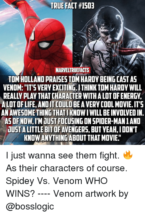 "Life, Memes, and Spider: TRUE FACT #1503  MARVELTRUEFACTS  TOM HOLLAND PRAISES TOM HARDY BEING CAST AS  VENOM: ""IT'S VERY EXCITING, ITHINK TOM HARDY WILL  REALLY PLAY THAT CHARACTER WITHA LOT OF ENERGV,  ALOT OF LIFE, ANDIT COULD BE A VERY COOL MOVIE. ITS  AN AWESOME THING THATIKNOW I WILL BE INVOLVED IN.  ASOF NOW, IM JUST FOCUSING ON SPIDER-MAN1 AND  UUST A LITTLE BIT OF AVENGERS, BUT VEAH, IDON'T  KNOW ANVTHING ABOUT THAT MOVIE. I just wanna see them fight. 🔥 As their characters of course. Spidey Vs. Venom WHO WINS? ---- Venom artwork by @bosslogic"