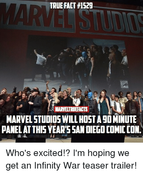 Memes, True, and Comic Con: TRUE FACT #1529  MARVELTRUEFACTS  MARVEL STUDIOS WILL HOST A 9O MINUTE  PANEL ATTHIS YEAR'SSAN DIEGO COMIC CON. Who's excited!? I'm hoping we get an Infinity War teaser trailer!