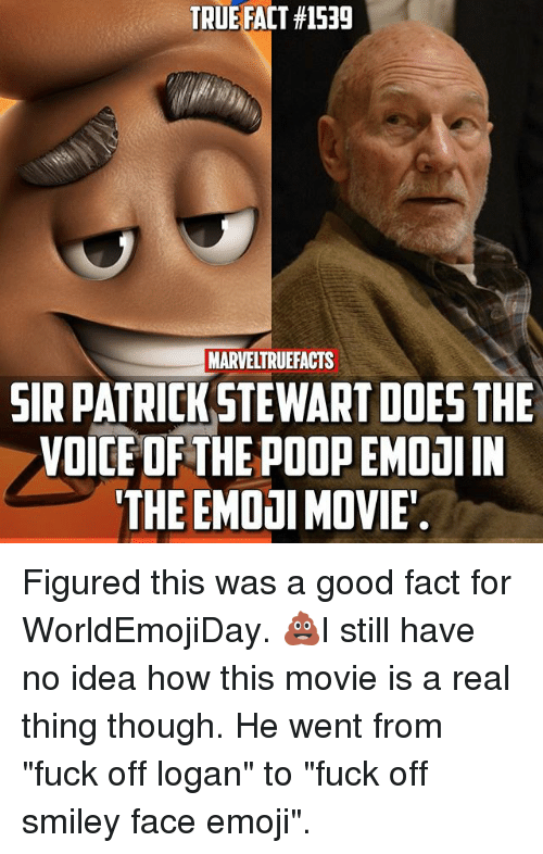 "smileys: TRUE FACT #1539  MARVELTRUEFACTS  SIR PATRICKSTEWART DOES THE  VOICE OF THE POOP EMDaI IN  THE EMOOI MOVIE Figured this was a good fact for WorldEmojiDay. 💩I still have no idea how this movie is a real thing though. He went from ""fuck off logan"" to ""fuck off smiley face emoji""."