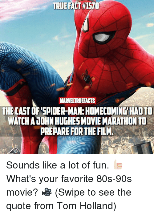 tom hollander: TRUE FACT #1570  MARVELTRUEFACTS  THE CAST OF SPIDER-MAN: HOMECOMING HAD TO  WATCH AJOHN HUGHESMOVIE MARATHON TO  PREPARE FOR THE FILM Sounds like a lot of fun. 👍🏻 What's your favorite 80s-90s movie? 🎥 (Swipe to see the quote from Tom Holland)