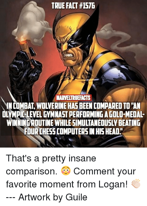 "Computers, Head, and Memes: TRUE FACT #1576  MARVELTRUFACTS  IN COMBAT, WOLVERINE HAS BEEN COMPARED TO ""AN  OLYMPIC-LEVEL GYMNAST PERFORMING A GOLD-MEDAL-  WINNING ROUTINE WHILE SIMULTANEOUSLY BEATING  FOUR CHESS COMPUTERS IN HIS HEAD"" That's a pretty insane comparison. 😳 Comment your favorite moment from Logan! 👏🏻 --- Artwork by Guile"