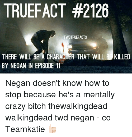 Bitch, Crazy, and Facts: TRUE FACT #2126  TWDTRUEFACTS  THERE WILL BE A CHARACIER THAT WILL B KILLED  BY NEGAN IN EPISODE 11 Negan doesn't know how to stop because he's a mentally crazy bitch thewalkingdead walkingdead twd negan - co Teamkatie 👍🏻