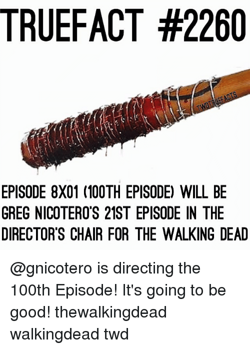 Memes, The Walking Dead, and True: TRUE FACT #2260  EPISODE 8X01 (100TH EPISODE) WILL BE  GREG NICOTERO'S 21ST EPISODE IN THE  DIRECTOR'S CHAIR FOR THE WALKING DEAD @gnicotero is directing the 100th Episode! It's going to be good! thewalkingdead walkingdead twd