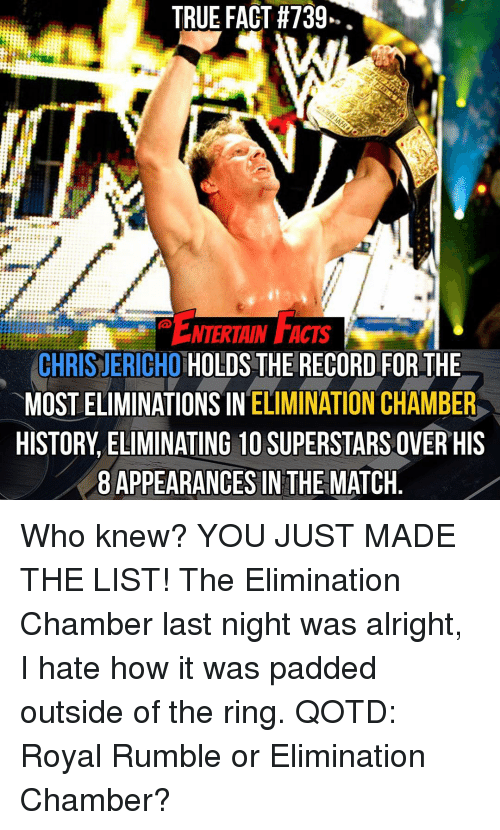 You Just Made The List: TRUE FACT #739  NTERTAIN FACTS  CHRIS JERICHO  HOLDS THE RECORD FOR THE  MOST ELIMINATIONS IN  ELIMINATION CHAMBER  HISTORY ELIMINATING 10 SUPERSTARS OVER HIS  8 APPEARANCES IN THE MATCH Who knew? YOU JUST MADE THE LIST! The Elimination Chamber last night was alright, I hate how it was padded outside of the ring. QOTD: Royal Rumble or Elimination Chamber?