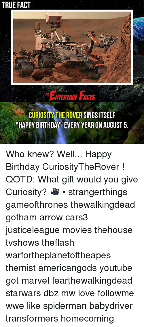 """Birthday, Love, and Memes: TRUE FACT  . E  NTERTAINFACTS  .  CURIOSITY THE ROVER SINGS ITSELF  HAPPY BIRTHDAY"""" EVERY YEAR ON AUGUST 5. Who knew? Well... Happy Birthday CuriosityTheRover ! QOTD: What gift would you give Curiosity? 🎥 • strangerthings gameofthrones thewalkingdead gotham arrow cars3 justiceleague movies thehouse tvshows theflash warfortheplanetoftheapes themist americangods youtube got marvel fearthewalkingdead starwars dbz mw love followme wwe like spiderman babydriver transformers homecoming"""