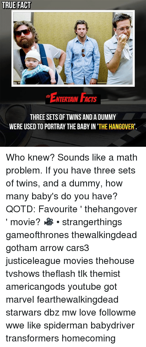 The Hangover: TRUE FACT  EmemaF  ENTERTAIN FACTS  THREE SETS OF TWINS AND A DUMMY  WERE USED TO PORTRAY THE BABY IN 'THE HANGOVER' Who knew? Sounds like a math problem. If you have three sets of twins, and a dummy, how many baby's do you have? QOTD: Favourite ' thehangover ' movie? 🎥 • strangerthings gameofthrones thewalkingdead gotham arrow cars3 justiceleague movies thehouse tvshows theflash tlk themist americangods youtube got marvel fearthewalkingdead starwars dbz mw love followme wwe like spiderman babydriver transformers homecoming