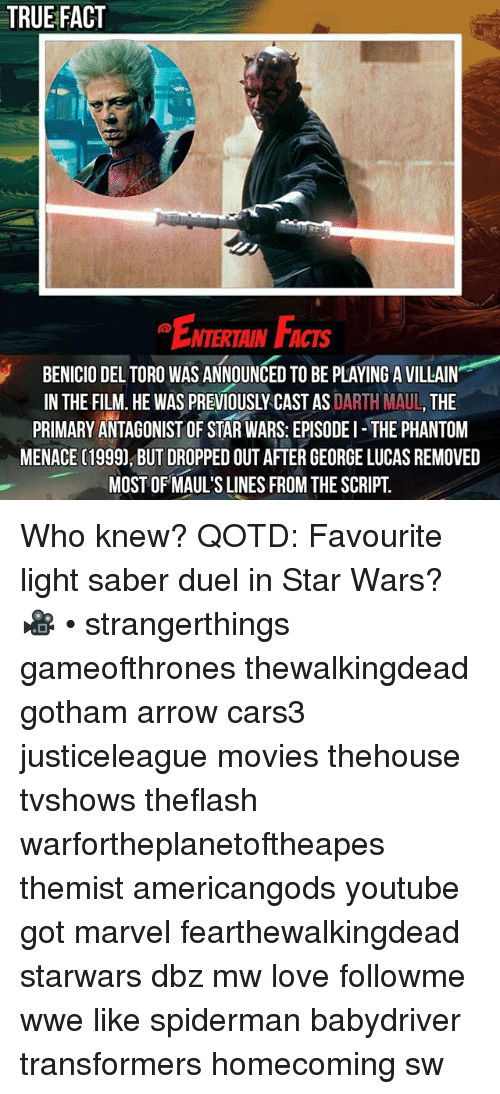 phantom menace: TRUE FACT  ENTERTAIN FAc  NTERTAIN FACTS  BENICIO DEL TORO WAS ANNOUNCED TO BE PLAYING A VILLAIN  IN THE FILM. HE WAS PREVIOUSLY CAST AS DARTH MAUL, THE  PRIMARY ANTAGONIST OF STAR WARS: EPISODEI THE PHANTOM  MENACE (1999), BUT DROPPED OUT AFTER GEORGE LUCAS REMOVED  MOST OF MAUL'S LINES FROM THE SCRIPT. Who knew? QOTD: Favourite light saber duel in Star Wars? 🎥 • strangerthings gameofthrones thewalkingdead gotham arrow cars3 justiceleague movies thehouse tvshows theflash warfortheplanetoftheapes themist americangods youtube got marvel fearthewalkingdead starwars dbz mw love followme wwe like spiderman babydriver transformers homecoming sw