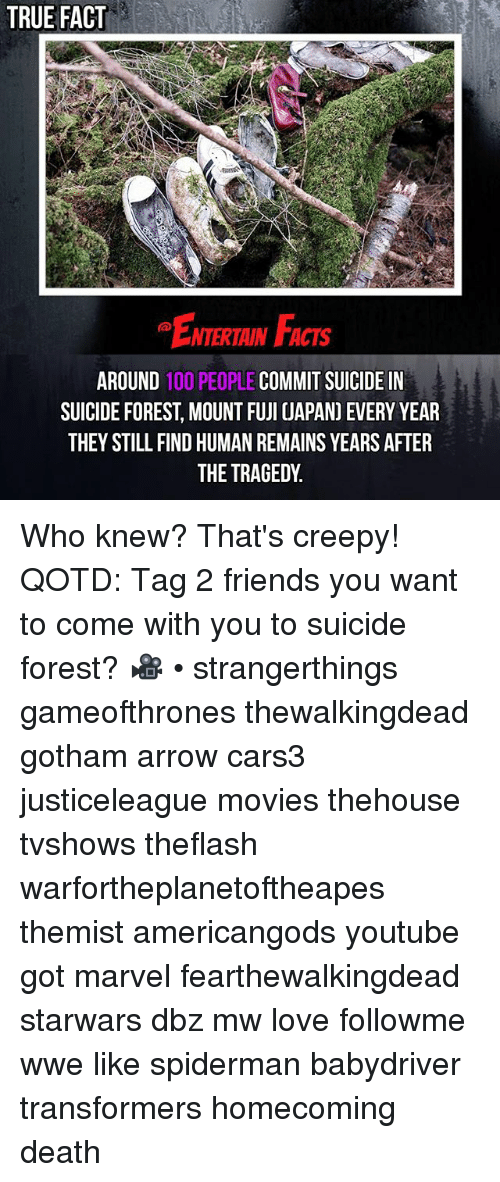 Anaconda, Creepy, and Facts: TRUE FACT  ENTERTAIN FACTS  AROUND 100 PEOPLE COMMIT SUICIDE IN  SUICIDE FOREST, MOUNT FUJI UAPAN) EVERY YEAR  THEY STILL FIND HUMAN REMAINS YEARS AFTER  THE TRAGEDY Who knew? That's creepy! QOTD: Tag 2 friends you want to come with you to suicide forest? 🎥 • strangerthings gameofthrones thewalkingdead gotham arrow cars3 justiceleague movies thehouse tvshows theflash warfortheplanetoftheapes themist americangods youtube got marvel fearthewalkingdead starwars dbz mw love followme wwe like spiderman babydriver transformers homecoming death