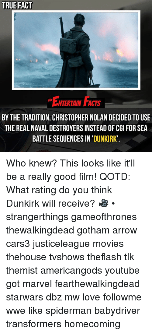 Facts, Love, and Memes: TRUE FACT  ENTERTAIN FACTS  BY THE TRADITION, CHRISTOPHER NOLAN DECIDED TOUSE  THE REAL NAVAL DESTROYERS INSTEAD OF CGI FOR SEA  BATTLE SEQUENCES IN 'DUNKIRK Who knew? This looks like it'll be a really good film! QOTD: What rating do you think Dunkirk will receive? 🎥 • strangerthings gameofthrones thewalkingdead gotham arrow cars3 justiceleague movies thehouse tvshows theflash tlk themist americangods youtube got marvel fearthewalkingdead starwars dbz mw love followme wwe like spiderman babydriver transformers homecoming