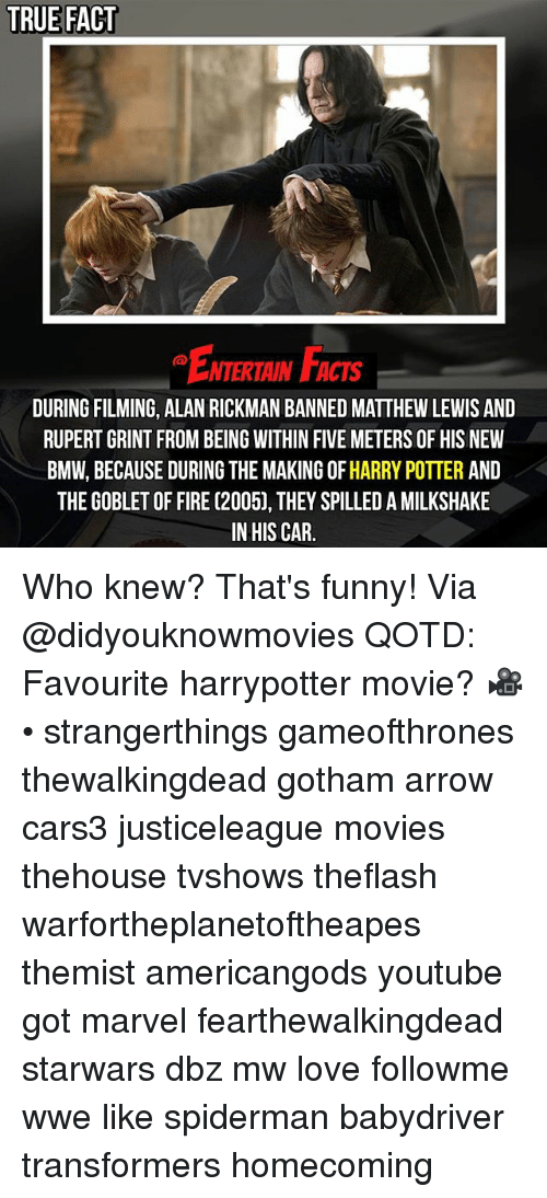 Rickman: TRUE FACT  ENTERTAIN FACTS  DURING FILMING, ALAN RICKMAN BANNED MATTHEW LEWIS AND  RUPERT GRINT FROM BEING WITHIN FIVE METERS OF HIS NEW  BMW, BECAUSE DURING THE MAKING OF HARRY POTTER AND  THE GOBLET OF FIRE (2005), THEY SPILLED A MILKSHAKE  IN HIS CAR. Who knew? That's funny! Via @didyouknowmovies QOTD: Favourite harrypotter movie? 🎥 • strangerthings gameofthrones thewalkingdead gotham arrow cars3 justiceleague movies thehouse tvshows theflash warfortheplanetoftheapes themist americangods youtube got marvel fearthewalkingdead starwars dbz mw love followme wwe like spiderman babydriver transformers homecoming