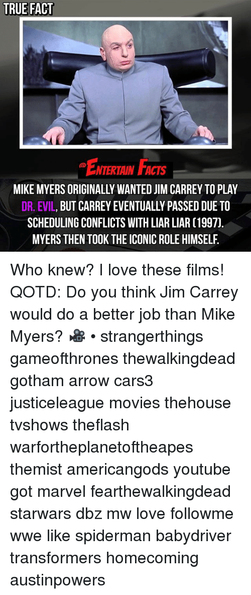 Dr. Evil : TRUE FACT  ENTERTAIN FACTS  MIKE MYERS ORIGINALLY WANTED JIM CARREY TO PLAY  DR, EVIL, BUT CARREY EVENTUALLY PASSED DUETO  SCHEDULING CONFLICTS WITH LIAR LIAR [1997)  MYERS THEN TOOK THE ICONIC ROLE HIMSELF. Who knew? I love these films! QOTD: Do you think Jim Carrey would do a better job than Mike Myers? 🎥 • strangerthings gameofthrones thewalkingdead gotham arrow cars3 justiceleague movies thehouse tvshows theflash warfortheplanetoftheapes themist americangods youtube got marvel fearthewalkingdead starwars dbz mw love followme wwe like spiderman babydriver transformers homecoming austinpowers