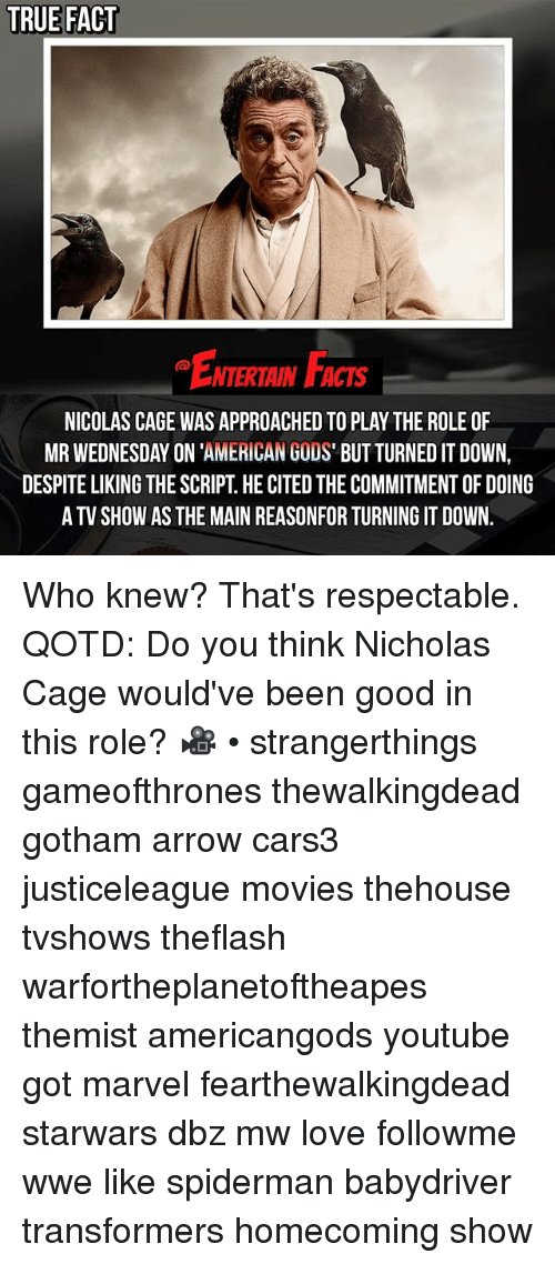 Caged: TRUE FACT  ENTERTAIN FACTS  NTERTAIN FACTS  NICOLAS CAGE WAS APPROACHED TO PLAY THE ROLE OF  MR WEDNESDAY ON 'AMERICAN GODS' BUT TURNED IT DOWN,  DESPITE LIKING THE SCRIPT. HE CITED THE COMMITMENT OF DOING  A TV SHOW AS THE MAIN REASONFOR TURNING IT DOWN. Who knew? That's respectable. QOTD: Do you think Nicholas Cage would've been good in this role? 🎥 • strangerthings gameofthrones thewalkingdead gotham arrow cars3 justiceleague movies thehouse tvshows theflash warfortheplanetoftheapes themist americangods youtube got marvel fearthewalkingdead starwars dbz mw love followme wwe like spiderman babydriver transformers homecoming show