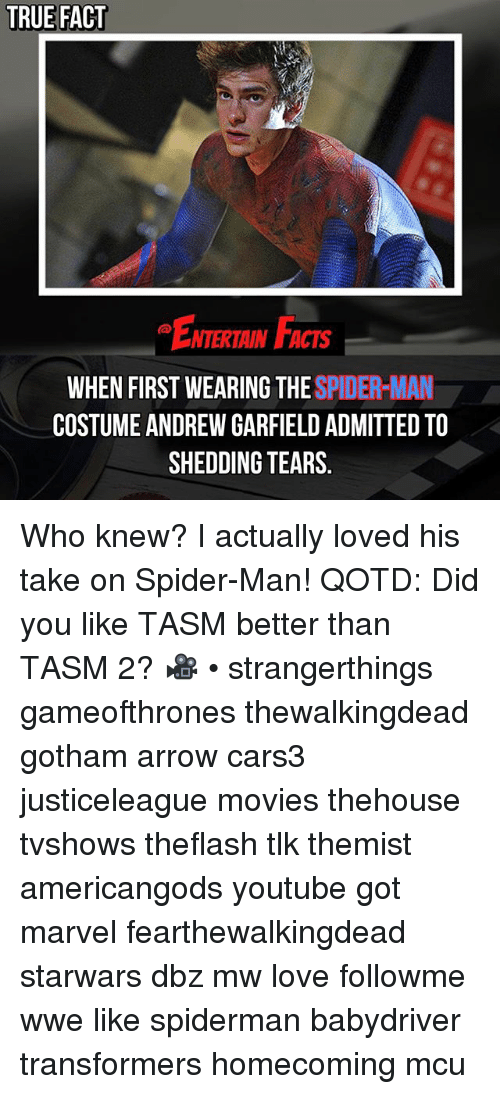 Andrew Garfield: TRUE FACT  ENTERTAIN FACTS  WHEN FIRST WEARING THE SPIDER-MANK  COSTUME ANDREW GARFIELD ADMITTED TO  SHEDDING TEARS. Who knew? I actually loved his take on Spider-Man! QOTD: Did you like TASM better than TASM 2? 🎥 • strangerthings gameofthrones thewalkingdead gotham arrow cars3 justiceleague movies thehouse tvshows theflash tlk themist americangods youtube got marvel fearthewalkingdead starwars dbz mw love followme wwe like spiderman babydriver transformers homecoming mcu