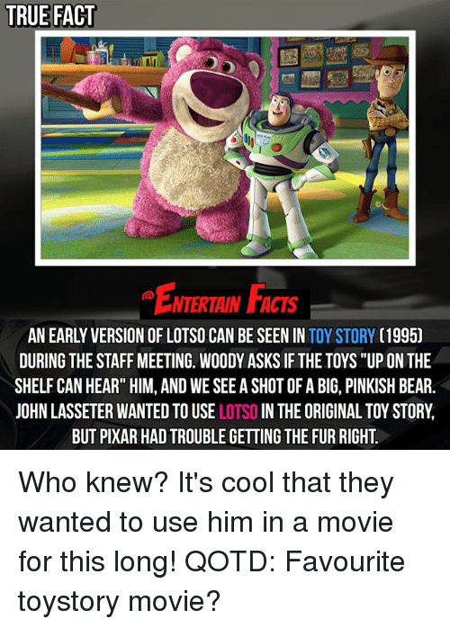 """Staff Meeting: TRUE FACT  ENTERTAN FACs  NTERTAIN FACTS  AN EARLY VERSION OF LOTSO CAN BE SEEN IN TOY STORY (1995)  DURING THE STAFF MEETING. WOODY ASKS IF THE TOYS """"UP ON THE  SHELF CAN HEAR"""" HIM, AND WE SEE A SHOT OF A BIG, PINKISH BEAR.  JOHN LASSETER WANTED TO USE LOTSO IN THE ORIGINAL TOY STORY,  BUT PIXAR HAD TROUBLE GETTING THE FUR RIGHT Who knew? It's cool that they wanted to use him in a movie for this long! QOTD: Favourite toystory movie?"""