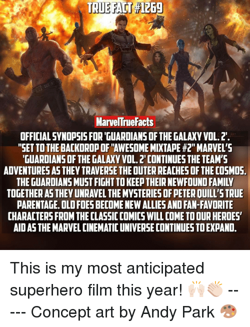 """Memes, Guardians of the Galaxy, and The Guardian: TRUE FACT File69  Marvelne Facts  OFFICIAL SYNOPSIS FOR GUARDIANS OF THE GALAXY VOL.2.  """"SET TOTHEBACKDROPOFTAWESOME MIXTAPE #2"""" MARVEL'S  GUARDIANS OF THE GALAXY VOL. 2 CONTINUES THE TEAM'S  ADVENTURESAS THEY TRAVERSE THEOUTERREACHESOFTHE COSMOS  THE GUARDIANS MUST FIGHTTOKEE THEIR NEWFOUND FAMIIV  TOGETHER AS THEYUNRAVEL THE MYSTERIESOFPETEROUILL'STRUE  PARENTAGE. OLD FOESBECOMENEWALLIES AND FAN-FAVORITE  CHARACTERS FROM THECLASSICCOMICS WILL COME TOOURHEROES  AIDASTHEMARVEL CINEMATIC UNIVERSE CONTINUES TOEXPAND. This is my most anticipated superhero film this year! 🙌🏻👏🏻 ----- Concept art by Andy Park 🎨"""