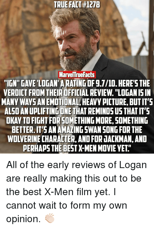 """X-Men (Film): TRUE FACT H127B  MarvelTruefacts  """"IGN GAVE LOGAN ARATINGOF g.7/10. HERE'S THE  VERDICT FROM  THEIROFFICIAL REVIEw. """"LOGANISIN  MANY WAYS ANEMOTIONAL HEAVYPICTURE BUTIT'S  ALSOANUPLIFTINGONE THAT REMINDS US THATIT'S  OKAYTOFIGHTFOR SOMETHING MORE, SOMETHING  BETTER.IT'S ANAMAZINGSWANSONG FOR THE  WOLVERINE CHARACTER, AND FOR JACKMAN,AND  PERHAPS THE BESTX-MEN MOVIE YET All of the early reviews of Logan are really making this out to be the best X-Men film yet. I cannot wait to form my own opinion. 👏🏻"""