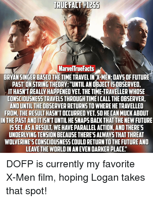 "Observative: TRUE FACT  MarvelTrueFacts  BRYAN SINGER BASED THE TIME TRAVELINX-MEN:DAYSOFFUTURE  PAST ONSTRINGTHEORY: UNTIL ANOBiECTISOBSERVED.  TONSCIOUSNESSTRAVELSTHROUGHTIMEICALL THE OBSERVER,  AND UNTILTHEOBSERVERRETURNSTOWHERE HE TRAVELLED  FROM, THE RESULT  SO HECANMUCK ABOUT  IN THE PAST ANDIT  HESNAPS BACK THAT THE NEW FUTURE  ISSET ASARESULT  WEHAVE PARALLEL ACTION, AND THERE  LEAVE THE WORLDIN AN EVEN DARKERPLACE"" DOFP is currently my favorite X-Men film, hoping Logan takes that spot!"