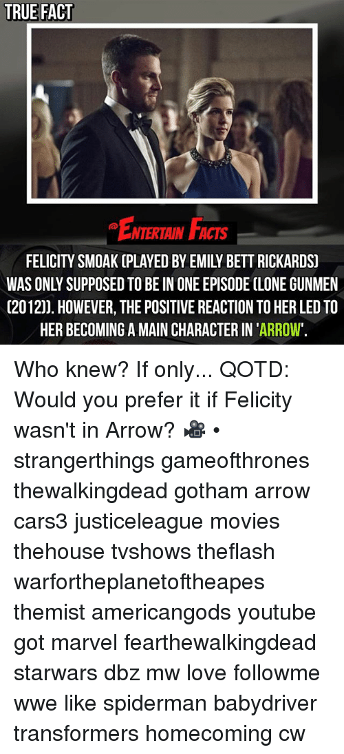 cloning: TRUE FACT  NTERTAIN FACTS  FELICITY SMOAK (PLAYED BY EMILY BETT RICKARDS)  WAS ONLY SUPPOSED TO BE IN ONE EPISODE CLONE GUNMEN  (2012)). HOWEVER, THE POSITIVE REACTION TO HER LED TO  HER BECOMING A MAIN CHARACTER IN 'ARROW'. Who knew? If only... QOTD: Would you prefer it if Felicity wasn't in Arrow? 🎥 • strangerthings gameofthrones thewalkingdead gotham arrow cars3 justiceleague movies thehouse tvshows theflash warfortheplanetoftheapes themist americangods youtube got marvel fearthewalkingdead starwars dbz mw love followme wwe like spiderman babydriver transformers homecoming cw