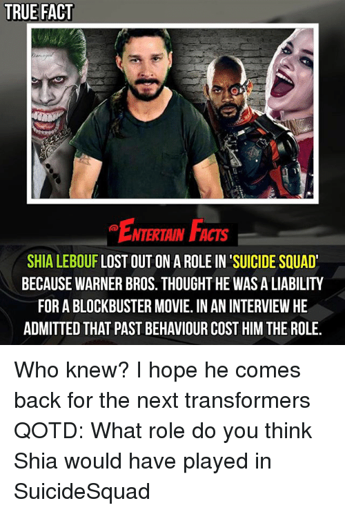 Shia Lebouf: TRUE FACT  NTERTAIN FACTS  SHIA LEBOUF LOST OUT ON A ROLE IN SUICIDE SQUAD'  BECAUSE WARNER BROS. THOUGHT HE WAS A LIABILITY  FOR ABLOCKBUSTER MOVIE. IN AN INTERVIEW HE  ADMITTED THAT PASTBEHAVIOUR COST HIM THE ROLE. Who knew? I hope he comes back for the next transformers QOTD: What role do you think Shia would have played in SuicideSquad